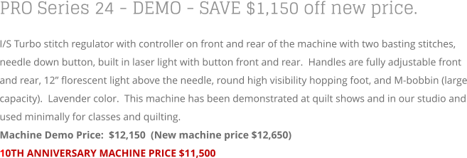 "PRO Series 24 - DEMO - SAVE $1,150 off new price. I/S Turbo stitch regulator with controller on front and rear of the machine with two basting stitches, needle down button, built in laser light with button front and rear.  Handles are fully adjustable front and rear, 12"" florescent light above the needle, round high visibility hopping foot, and M-bobbin (large capacity).  Lavender color.  This machine has been demonstrated at quilt shows and in our studio and used minimally for classes and quilting. Machine Demo Price:  $12,150  (New machine price $12,650) 10TH ANNIVERSARY MACHINE PRICE $11,500"