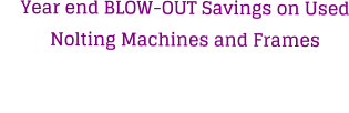 Year end BLOW-OUT Savings on Used Nolting Machines and Frames